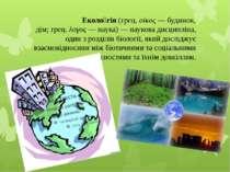 Еколо гія(грец.οίκος— будинок, дім;грец.λογος— наука)— наукова дисципл...
