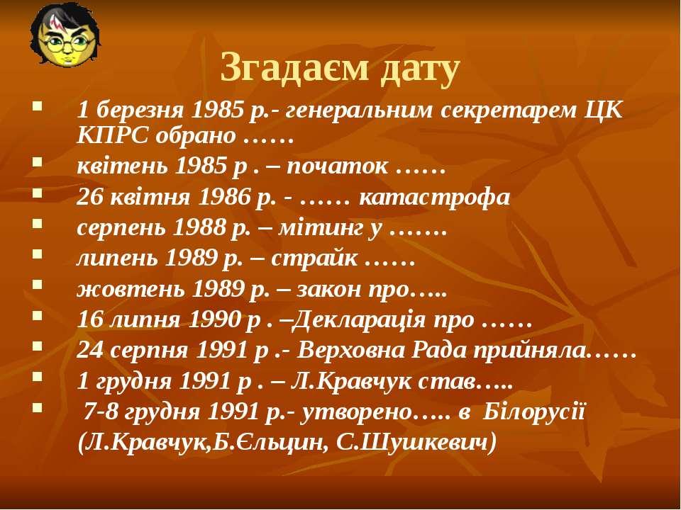 Згадаєм дату 1 березня 1985 р.- генеральним секретарем ЦК КПРС обрано …… квіт...