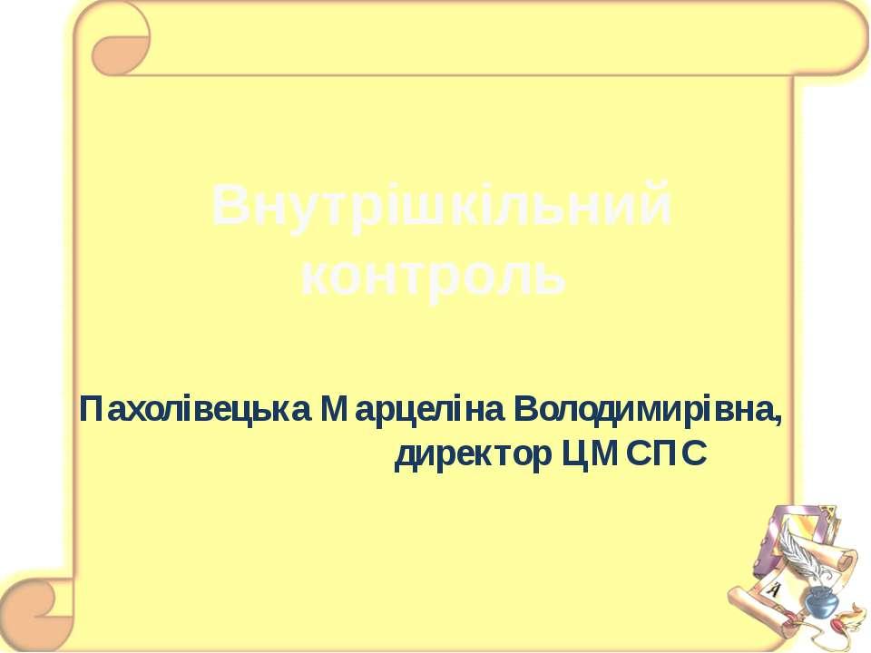 Внутрішкільний контроль Пахолівецька Марцеліна Володимирівна, директор ЦМСПС