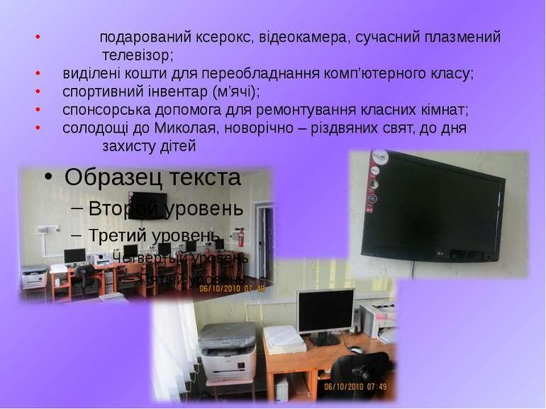 • подарований ксерокс, відеокамера, сучасний плазмений телевізор; • виділені ...