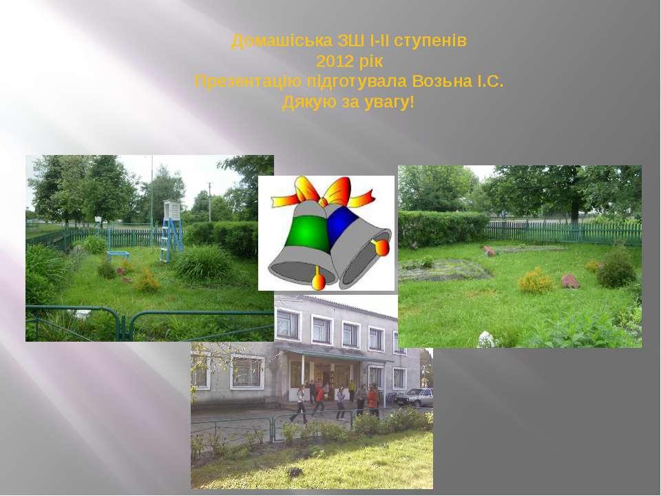 Домашіська ЗШ І-ІІ ступенів 2012 рік Презентацію підготувала Возьна І.С. Дяку...