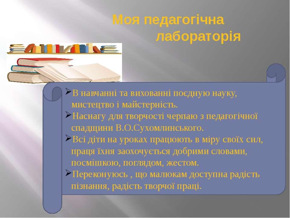 Моя педагогічна лабораторія В навчанні та вихованні поєдную науку, мистецтво ...