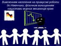 Вивезенням населення на примусові роботи до Німеччини, фізичним винищенням на...
