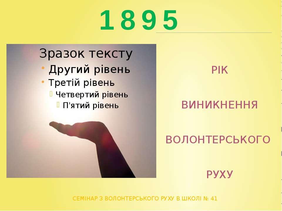 1 8 9 5 СЕМІНАР З ВОЛОНТЕРСЬКОГО РУХУ В ШКОЛІ № 41 РІК ВИНИКНЕННЯ ВОЛОНТЕРСЬК...