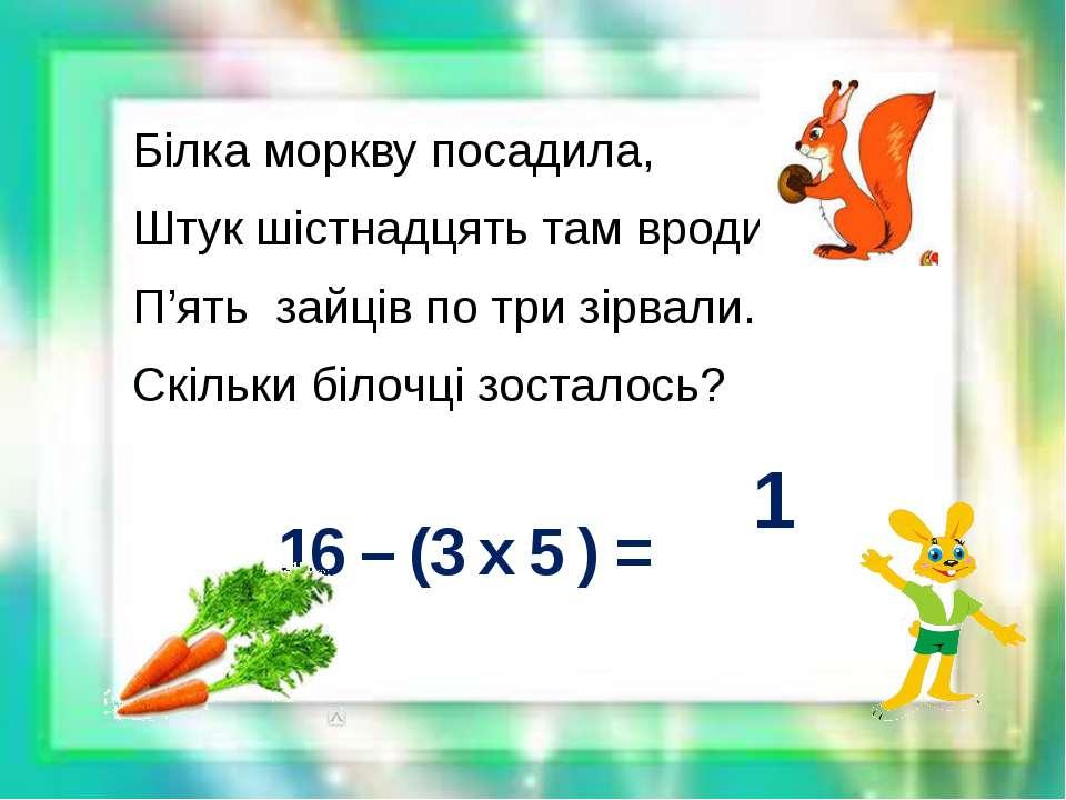Білка моркву посадила, Штук шістнадцять там вродило. П'ять зайців по три зірв...
