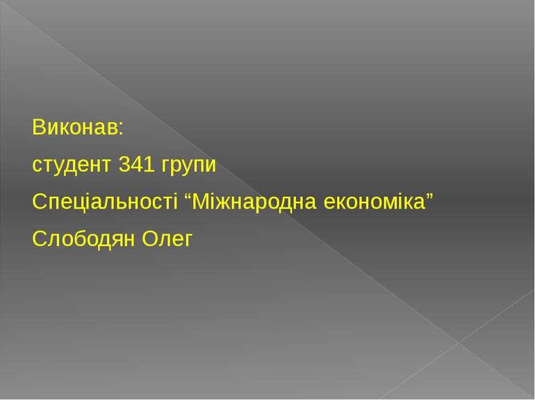 """Виконав: студент 341 групи Спеціальності """"Міжнародна економіка"""" Слободян Олег"""