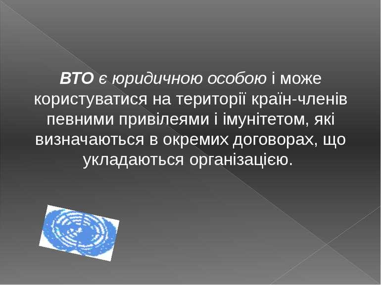 ВТО є юридичною особою і може користуватися на території країн-членів певними...