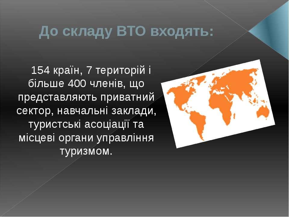 До складу ВТО входять: 154 країн, 7 територій і більше 400 членів, що предста...