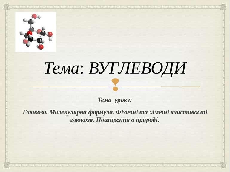 Тема: ВУГЛЕВОДИ Тема уроку: Глюкоза. Молекулярна формула. Фізичні та хімічні ...