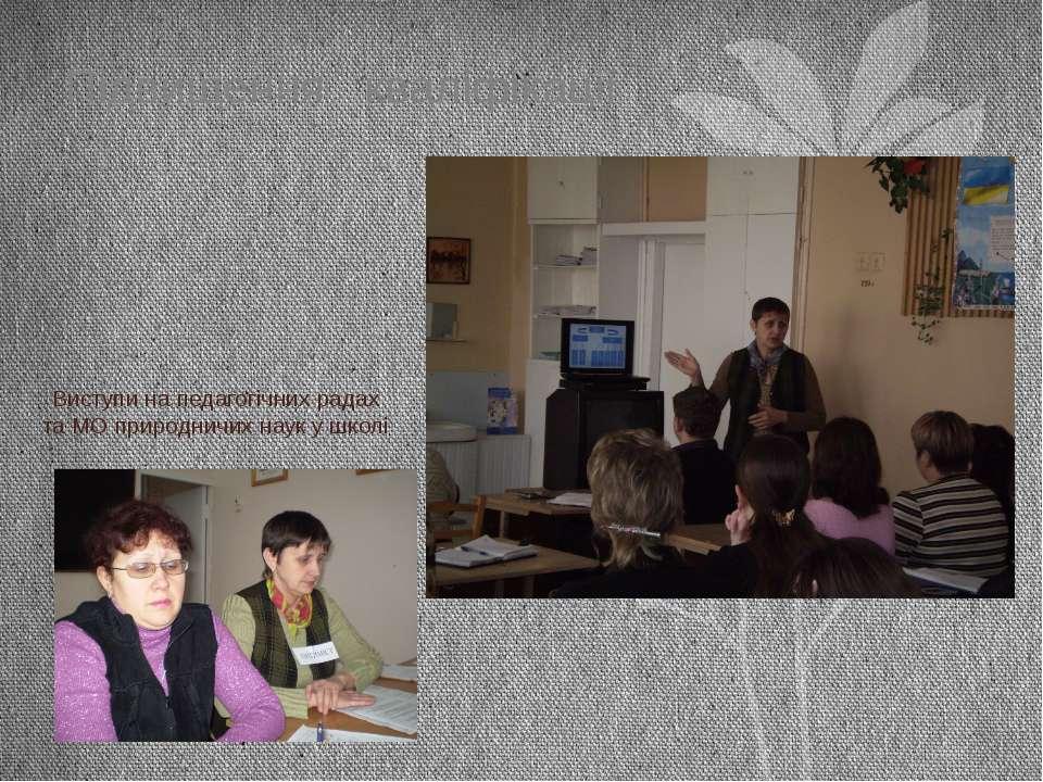 Виступи на педагогічних радах та МО природничих наук у школі Підвищення квалі...