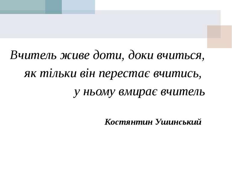 Вчитель живе доти, доки вчиться, як тільки він перестає вчитись, у ньому вмир...