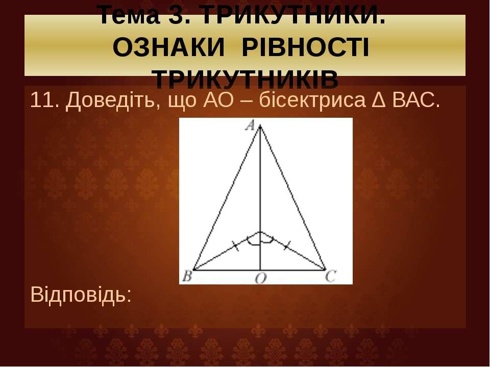 Тема 3. ТРИКУТНИКИ. ОЗНАКИ РІВНОСТІ ТРИКУТНИКІВ 11. Доведіть, що АО – бісектр...