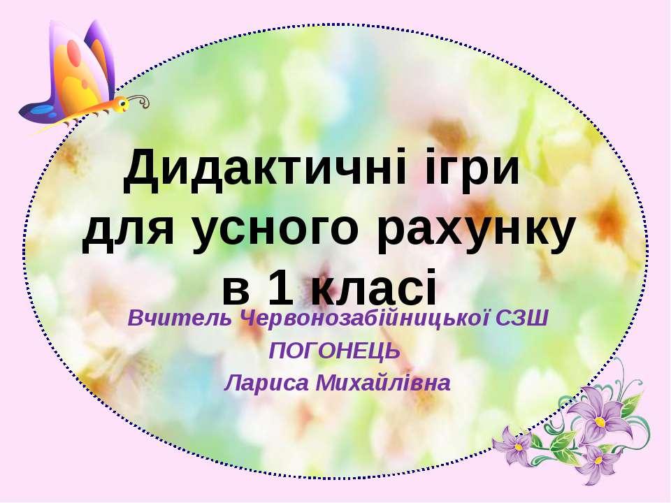 Вчитель Червонозабійницької СЗШ ПОГОНЕЦЬ Лариса Михайлівна Дидактичні ігри дл...