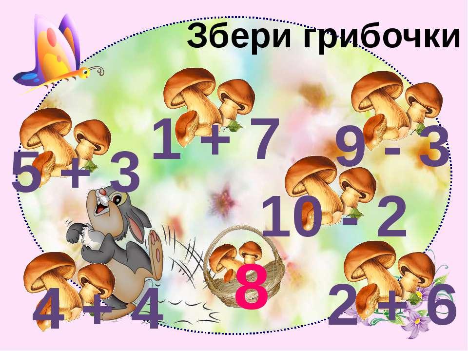 Збери грибочки 8 5 + 3 4 + 4 1 + 7 9 - 3 10 - 2 2 + 6
