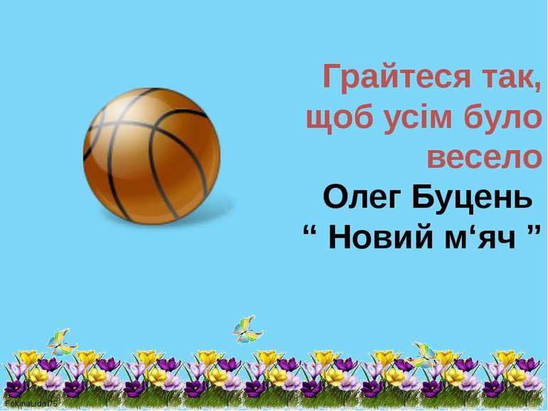 """Грайтеся так, щоб усім було весело Олег Буцень """" Новий м'яч """" FokinaLida.75"""