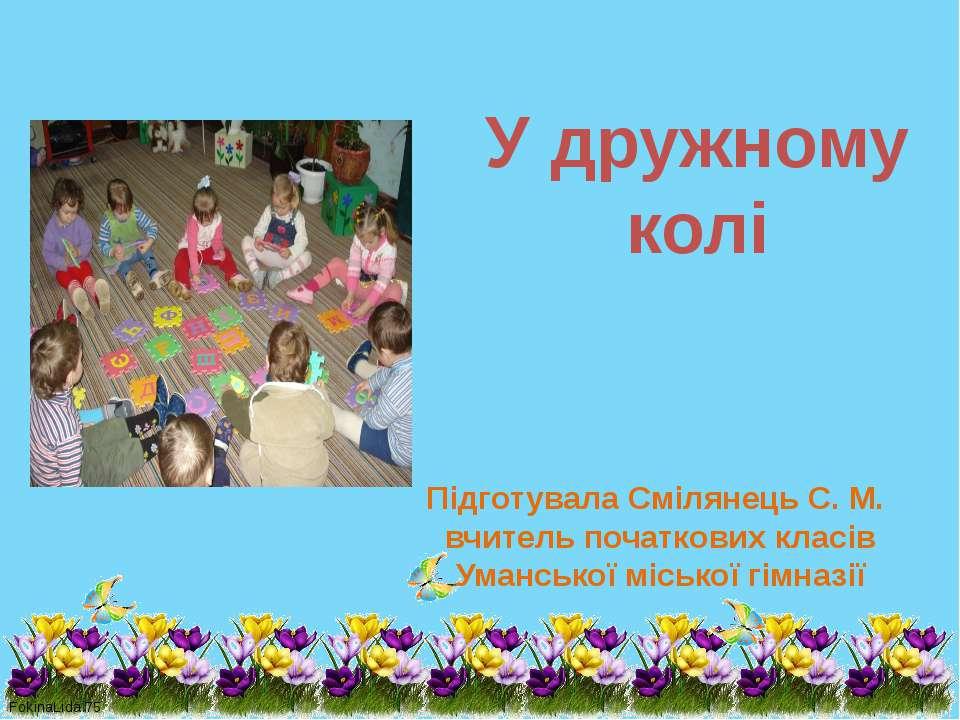 У дружному колі Підготувала Смілянець С. М. вчитель початкових класів Уманськ...