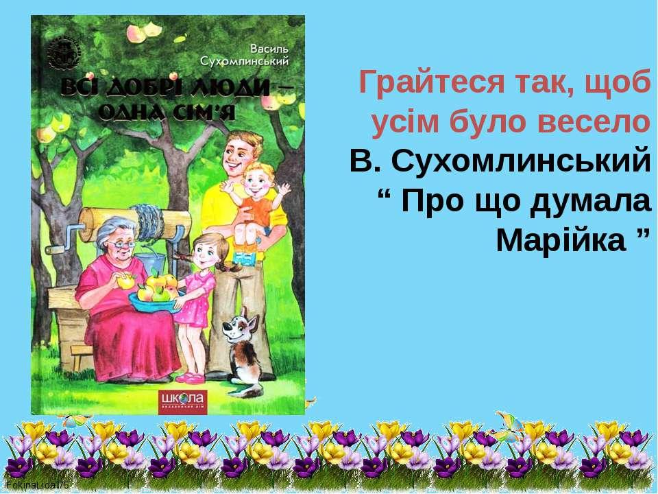 """Грайтеся так, щоб усім було весело В. Сухомлинський """" Про що думала Марійка """"..."""