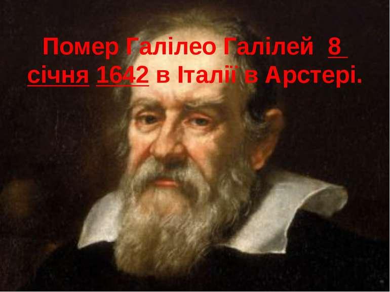 Помер Галілео Галілей 8 січня 1642 в Італії в Арстері.