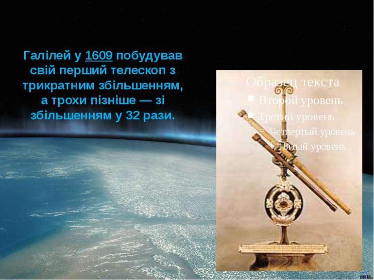 Галілей у 1609 побудував свій перший телескоп з трикратним збільшенням, а тро...