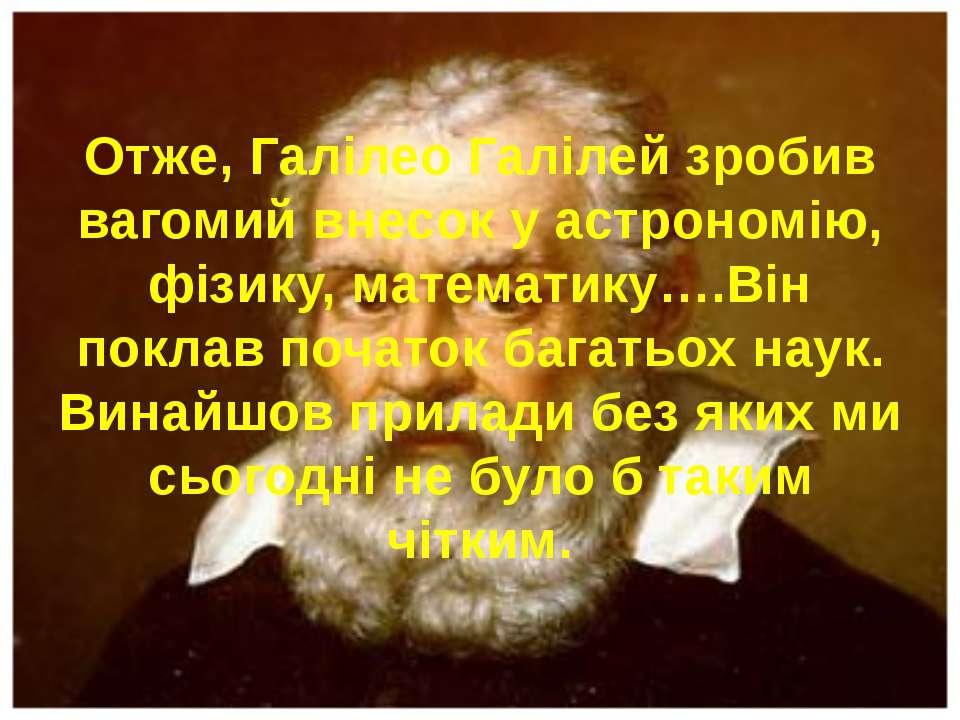 Отже, Галілео Галілей зробив вагомий внесок у астрономію, фізику, математику…...