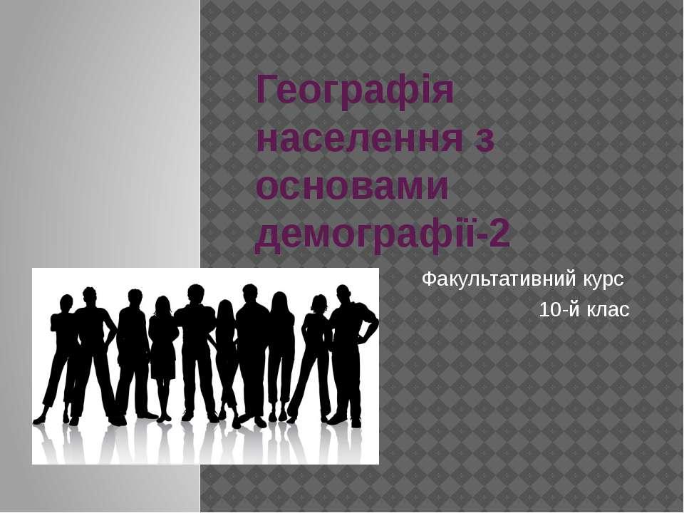 Географія населення з основами демографії-2 Факультативний курс 10-й клас