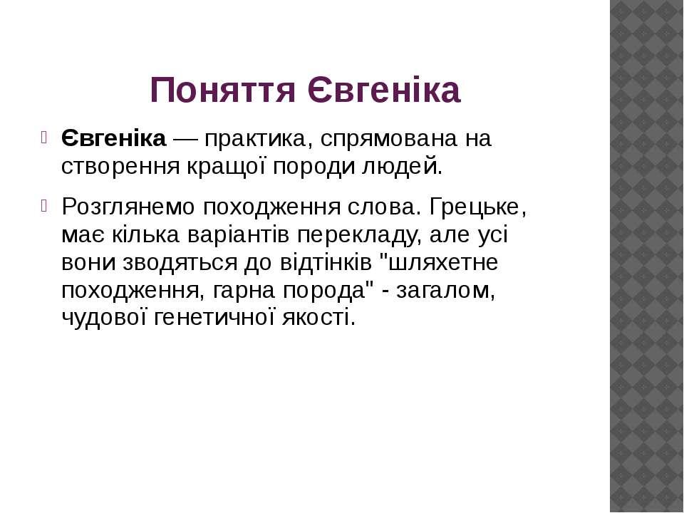Поняття Євгеніка Євгеніка — практика, спрямована на створення кращої породи л...