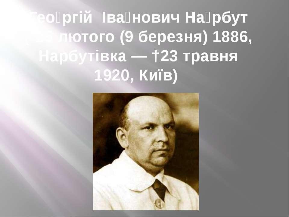 Гео ргій Іва нович На рбут (*25 лютого (9 березня) 1886, Нарбутівка — †23 тра...