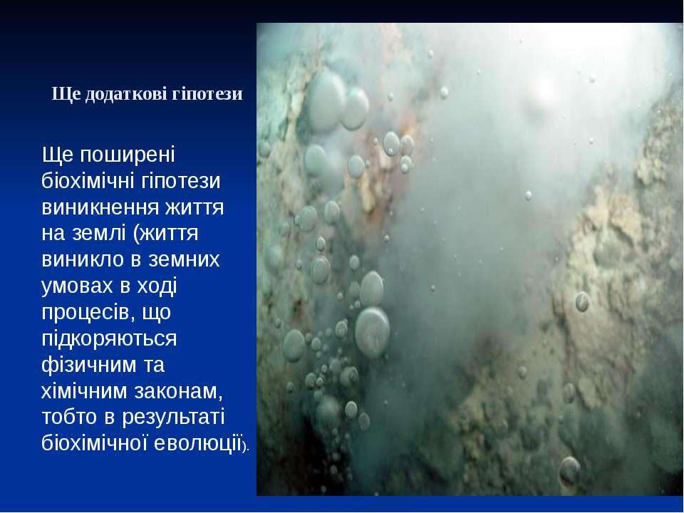 Ще додаткові гіпотези Ще поширені біохімічні гіпотези виникнення життя на зем...