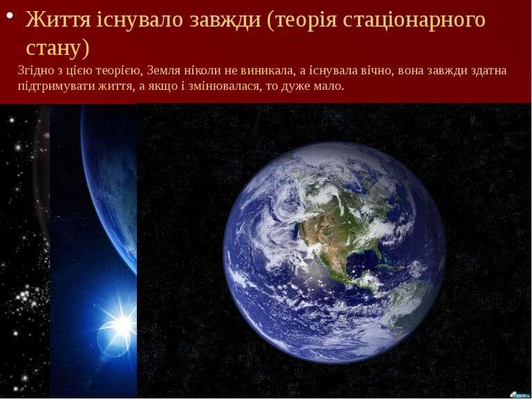Життя існувало завжди (теорія стаціонарного стану) Згідно з цією теорією, Зем...
