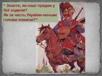 """"""" Знаєте, як наші предки у бої ходили? Як за честь України-неньки голови ложи..."""