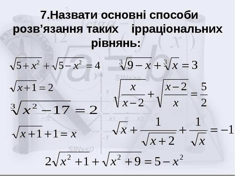 7.Назвати основні способи розв'язання таких ірраціональних рівнянь:
