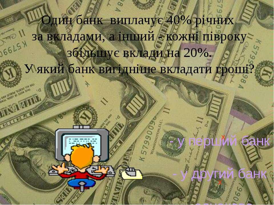 Один банк виплачує 40% річних за вкладами, а інший - кожні півроку збільшує в...