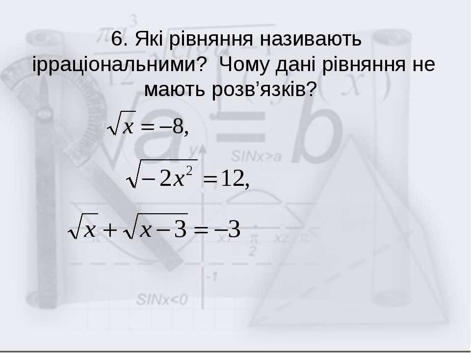 6. Які рівняння називають ірраціональними? Чому дані рівняння не мають розв'я...