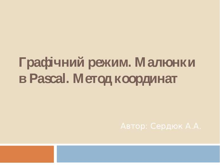 Графічний режим. Малюнки в Pascal. Метод координат Автор: Сердюк А.А.