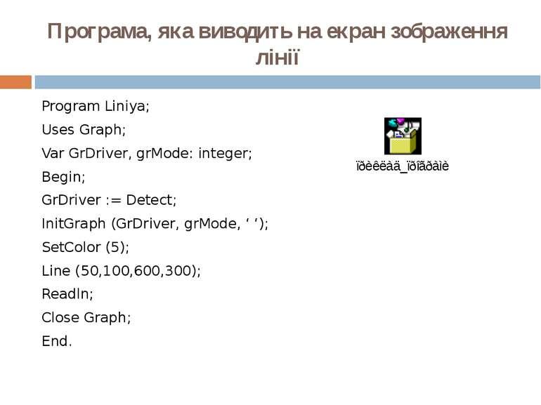 Програма, яка виводить на екран зображення лінії Program Liniya; Uses Graph; ...