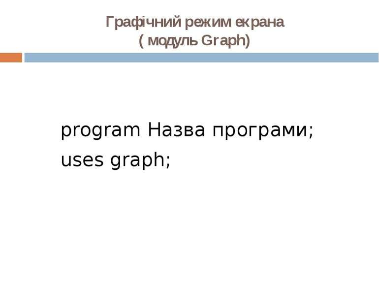 Графічний режим екрана ( модуль Graph) program Назва програми; uses graph;