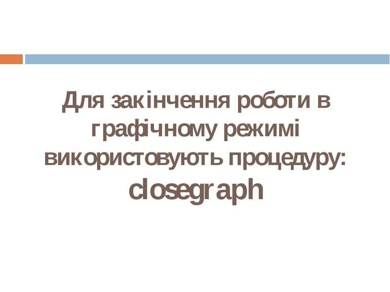 Для закінчення роботи в графічному режимі використовують процедуру: closegraph