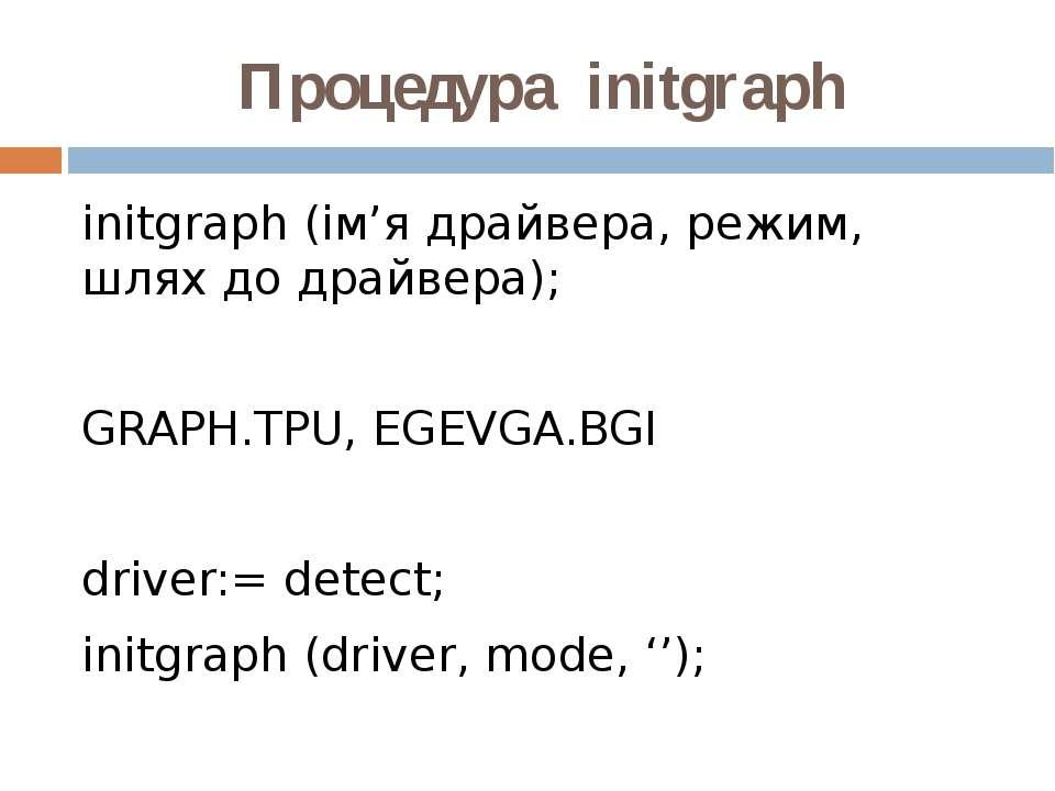 Процедура initgraph initgraph (ім'я драйвера, режим, шлях до драйвера); GRAPH...