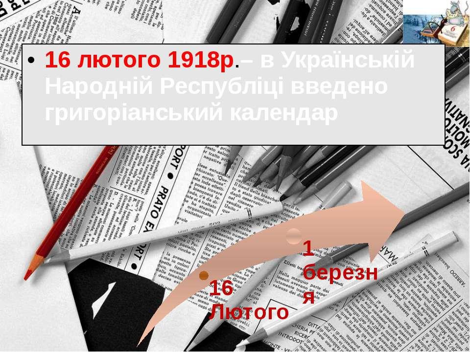 16 лютого 1918р.– в Українській Народній Республіці введено григоріанський ка...