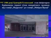 У 1986 році Григорій Гутовський став ініціатором будівництва першої гілки шви...