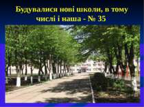 Будувалися нові школи, в тому числі і наша - № 35
