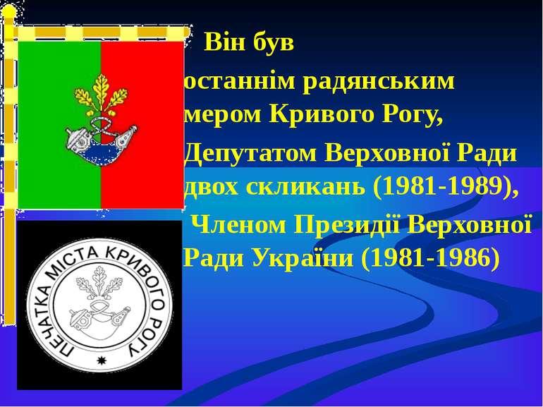 Він був останнім радянським мером Кривого Рогу, Депутатом Верховної Ради двох...