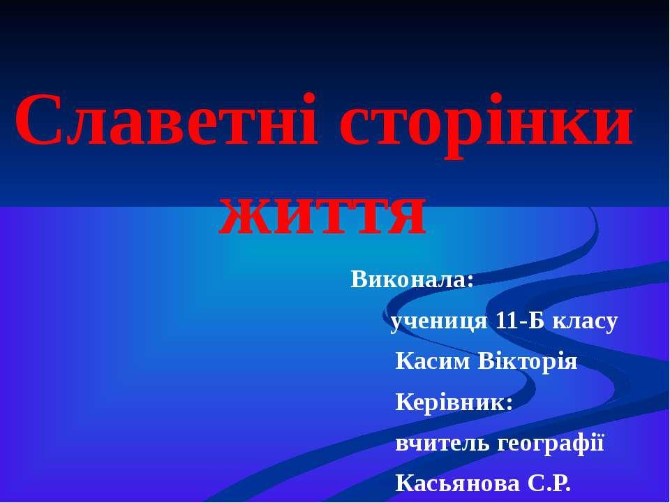 Славетні сторінки життя Виконала: учениця 11-Б класу Касим Вікторія Керівник:...