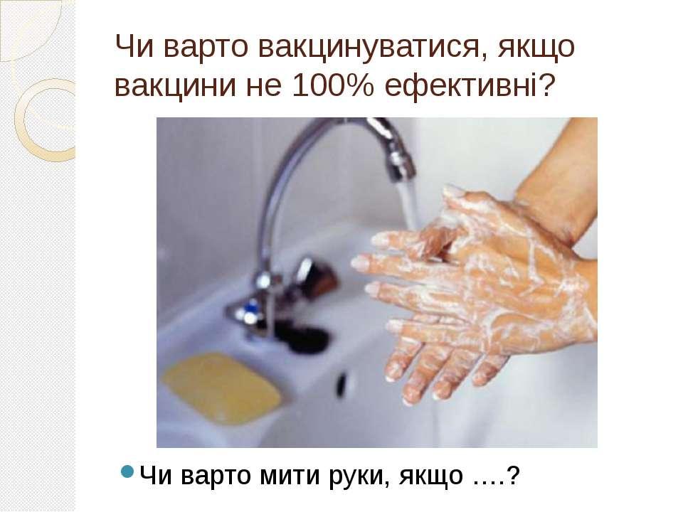 Чи варто вакцинуватися, якщо вакцини не 100% ефективні? Чи варто мити руки, я...