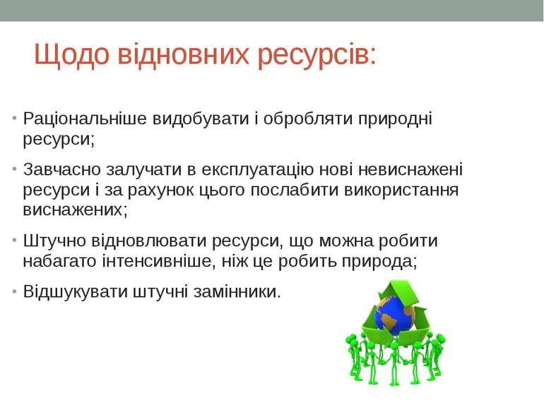 Щодо відновних ресурсів: Раціональнішевидобувати і обробляти природні ресурс...