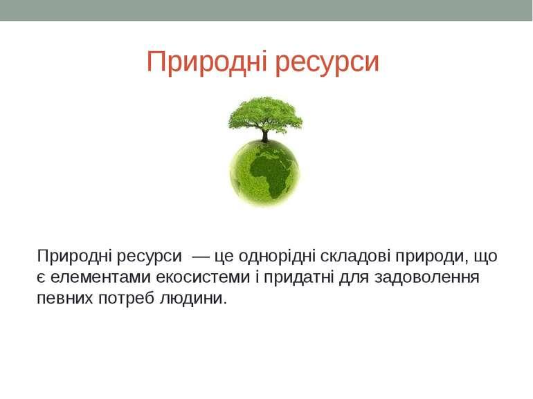 Природні ресурси Природні ресурси — це однорідні складові природи, що є елеме...