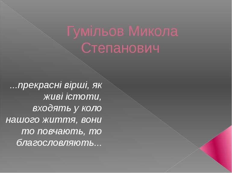 Гумільов Микола Степанович ...прекрасні вірші, як живі істоти, входять у коло...