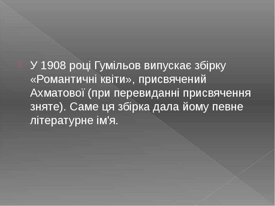 У 1908 році Гумільов випускає збірку «Романтичні квіти», присвячений Ахматово...