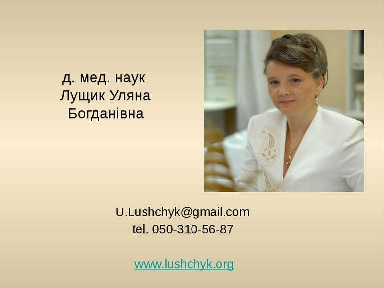 д. мед. наук Лущик Уляна Богданівна U.Lushchyk@gmail.com tel. 050-310-56-87 w...