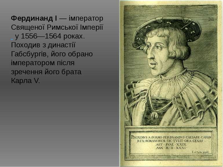 Фердинанд I— імператор Священої Римської Імперії у 1556—1564 роках. Походив ...
